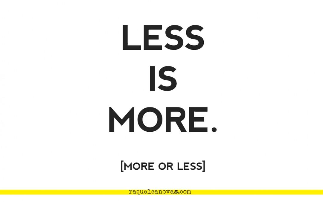 Menos es más. Más o menos.